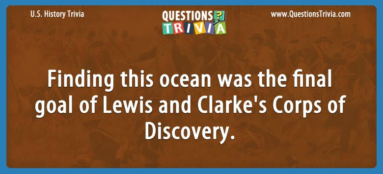 History Trivia Questions Finding this ocean Lewis and Clarke