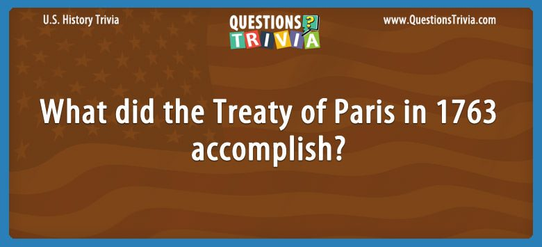 History Trivia Questions Treaty of Paris in 1763