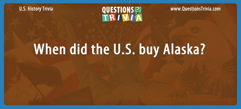 History Trivia Questions When did the U.S. buy Alaska