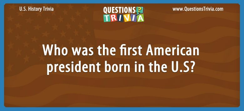 History Trivia Questions first American president born in the US