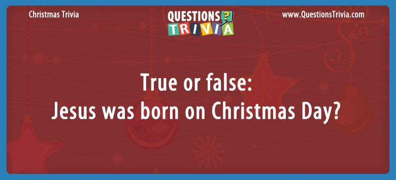 True or false: jesus was born on christmas day?