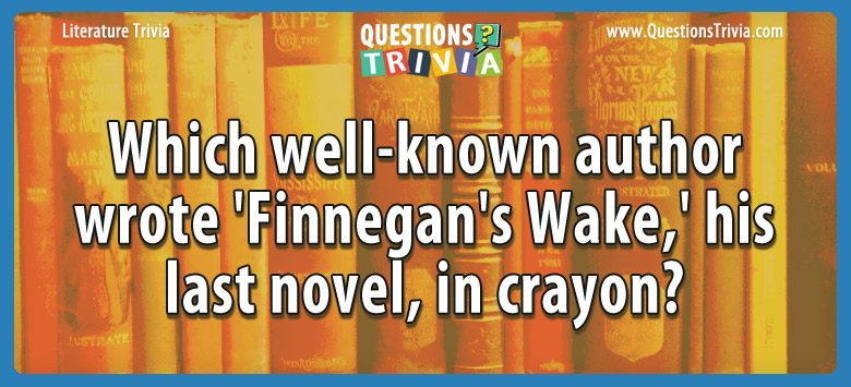 Which well-known author wrote 'finnegan's wake,' his last novel, in crayon?
