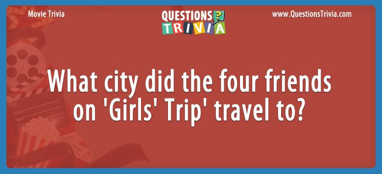 Movie Trivia Questions Girls Trip travel to