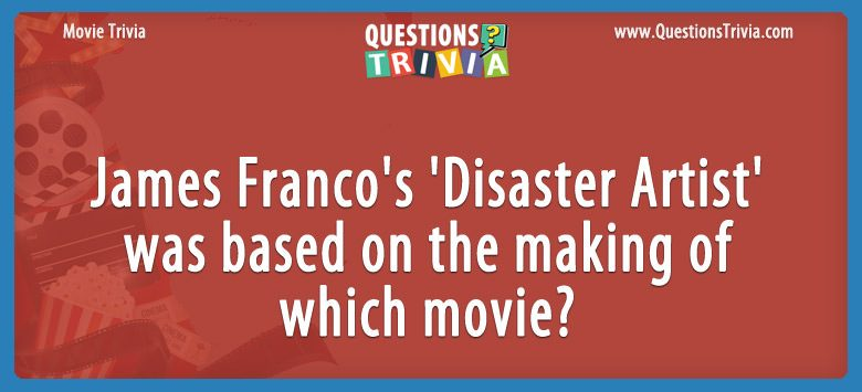 Movie Trivia Questions James Franco Disaster Artist based on