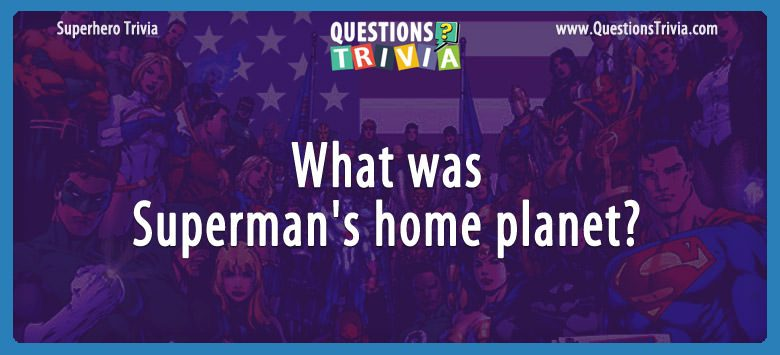 Movie Trivia Questions Superman home planet