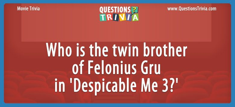 Movie Trivia Questions brother of Felonius Gru in Despicable Me 3