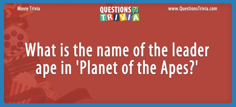 Movie Trivia Questions leader ape in Planet of the Apes