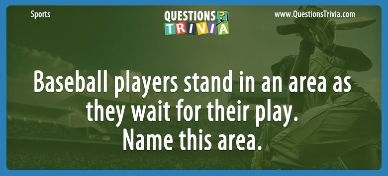 Baseball players stand in an area as they wait for their play. name this area.