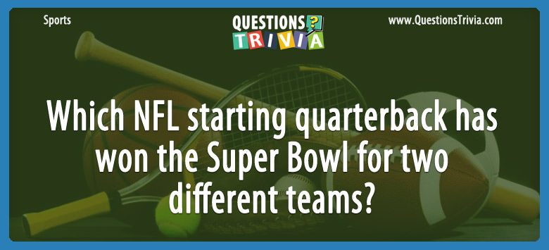Which nfl starting quarterback has won the super bowl for two different teams?