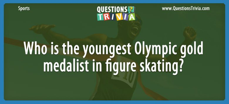 Sports Trivia Questions youngest Olympic gold in figure skating
