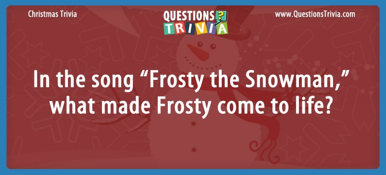"In the song ""Frosty the Snowman,"" what made Frosty come to life?"