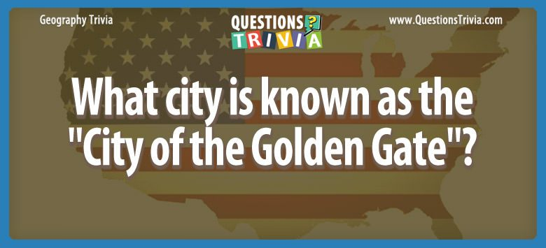 Geography Trivia Questions City of the Golden Gate