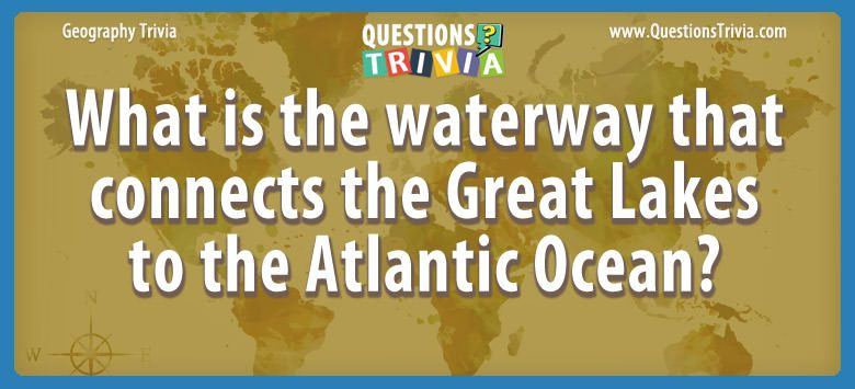 What is the waterway that connects the great lakes to the atlantic ocean?