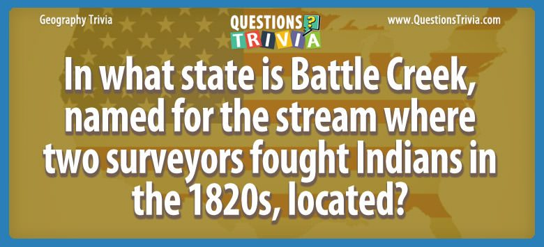 Geography Trivia Questions In what state is Battle Creek
