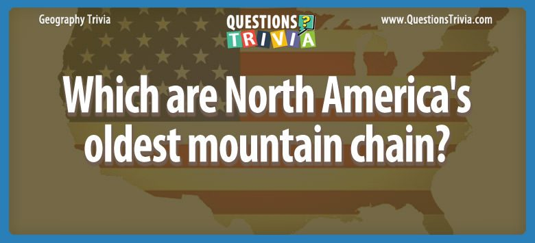 Geography Trivia Questions North America oldest mountain chain