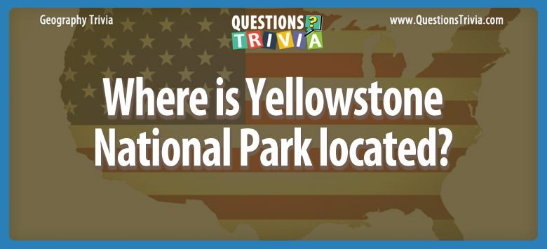 Geography Trivia Questions Yellowstone National Park