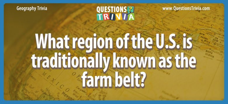 Geography Trivia Questions region known as farm belt