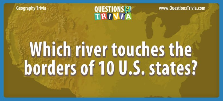 Geography Trivia Questions river 10 states