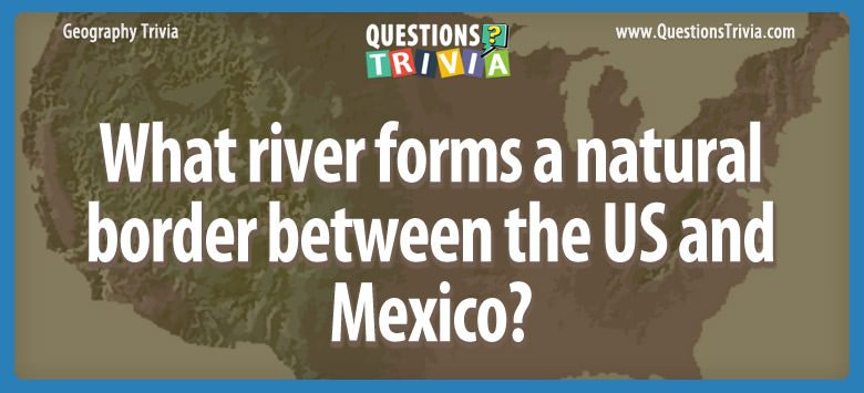 Geography Trivia Questions river US Mexico