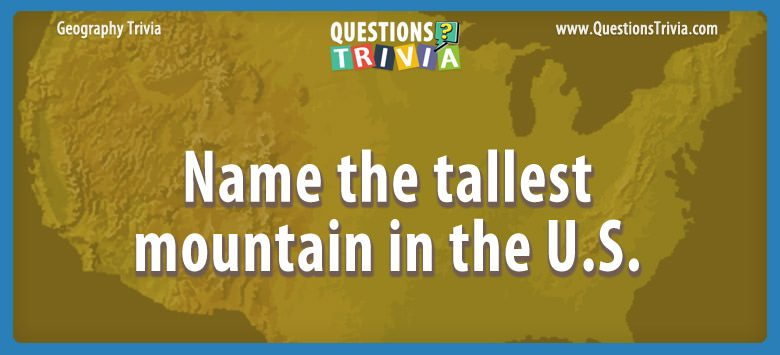 Geography Trivia Questions tallest mountain in the U s