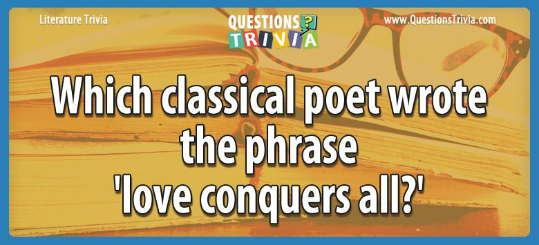 Literature Trivia Questions classical poet wrote phrase love conquers all 1