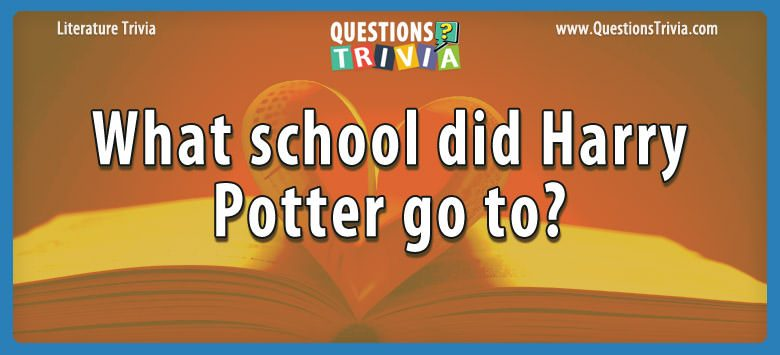 Literature Trivia Questions school harry potter to