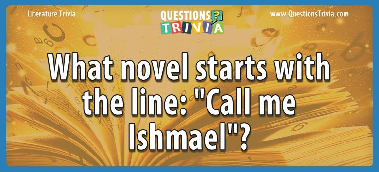 "What novel starts with the line: ""call me ishmael""?"