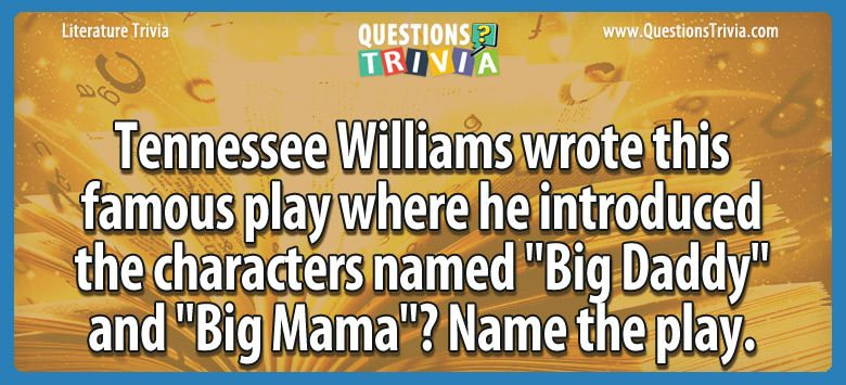 Literature Trivia Questions tennessee williams wrote famous play introduced characters named big daddybig mamaplay 1