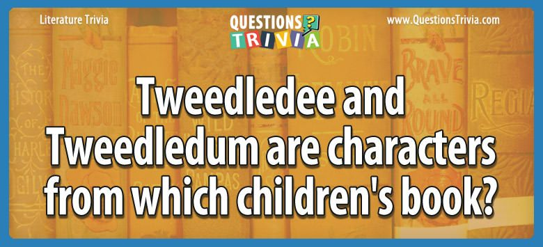 Literature Trivia Questions tweedledee tweedledum characters childrens book