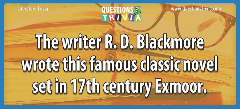 Literature Trivia Questions writer rdblackmore wrote famous classic 1