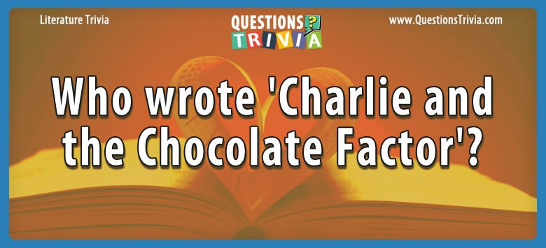 Literature Trivia Questions wrote charlie chocolate factor