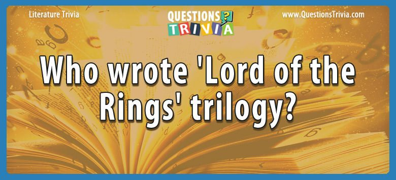 Literature Trivia Questions wrote lord rings trilogy