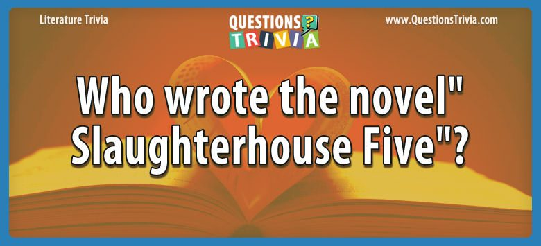 Literature Trivia Questions wrote novelslaughterhouse five 1