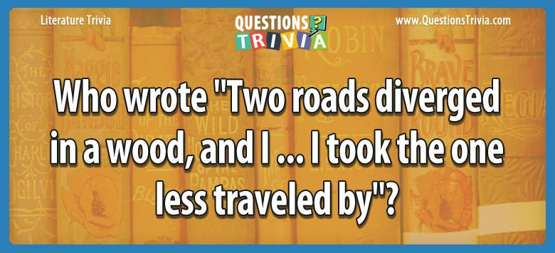 Literature Trivia Questions wrote two roads diverged wood