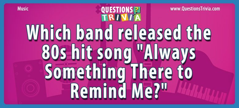 "Which band released the 80s hit song ""always something there to remind me?"""