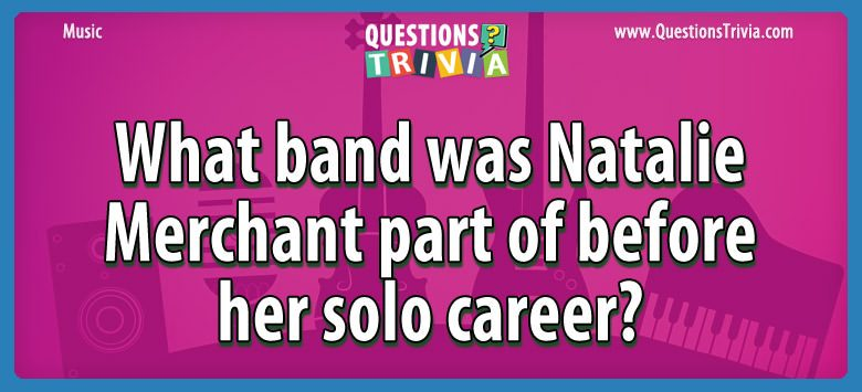 Music Trivia Questions band natalie merchant part solo career