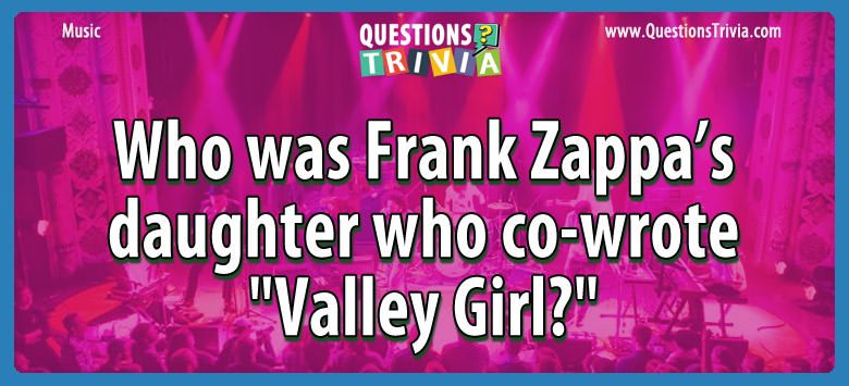 Music Trivia Questions frank zappas daughter co wrote valley girl