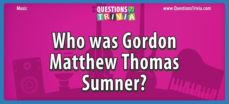 Music Trivia Questions gordon matthew thomas sumner