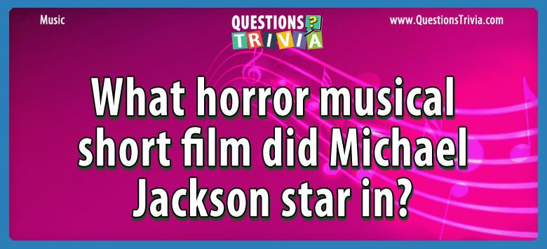 Music Trivia Questions horror musical short film michael jackson star in