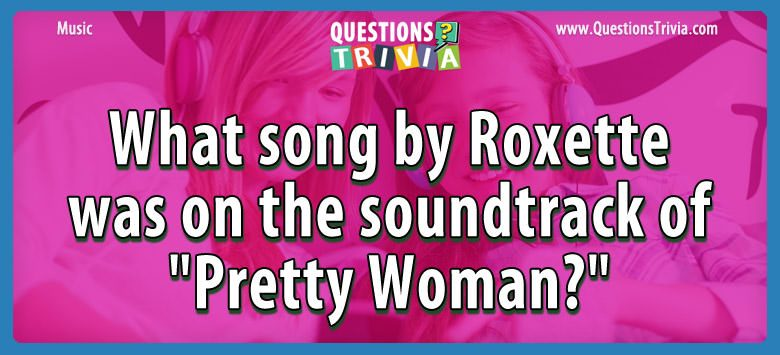 "What song by roxette was on the soundtrack of ""pretty woman?"""