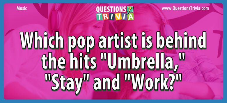 "Which pop artist is behind the hits ""umbrella,"" ""stay"" and ""work?"""
