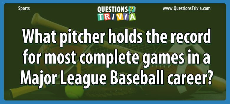 Sports Trivia Questions most complete games in a Major League Baseball
