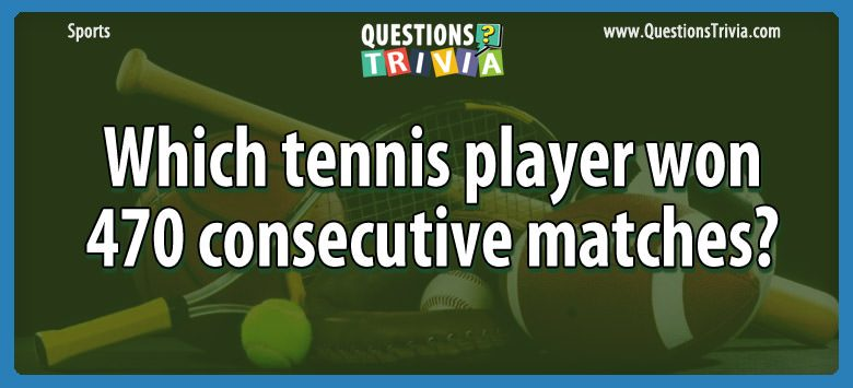 Which tennis player won 470 consecutive matches?