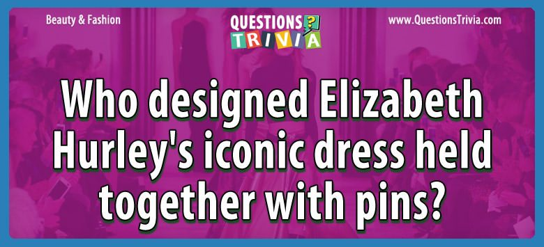Beauty Fashion Questions designed elizabeth hurleys iconic dress