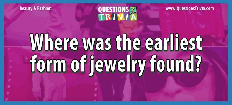 Beauty Fashion Questions earliest form jewelry found
