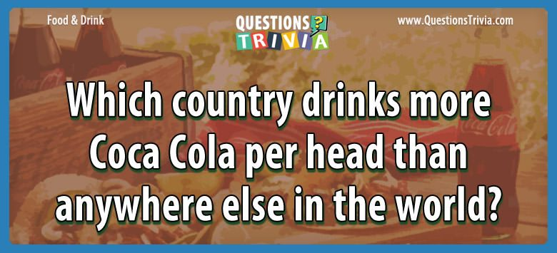 Which country drinks more coca cola per head than anywhere else in the world?