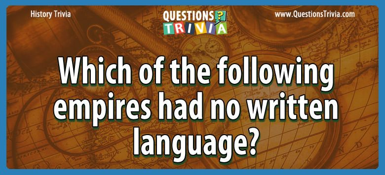 History Trivia Questions empire no written language