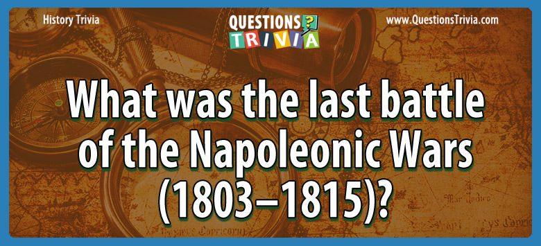 History Trivia Questions last battle napoleonic wars
