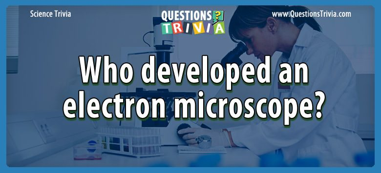 Science Trivia Questions developed electron microscope