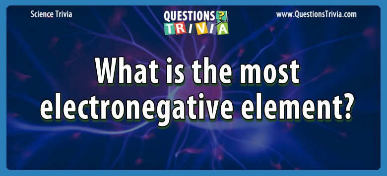 Science Trivia Questions electronegative element